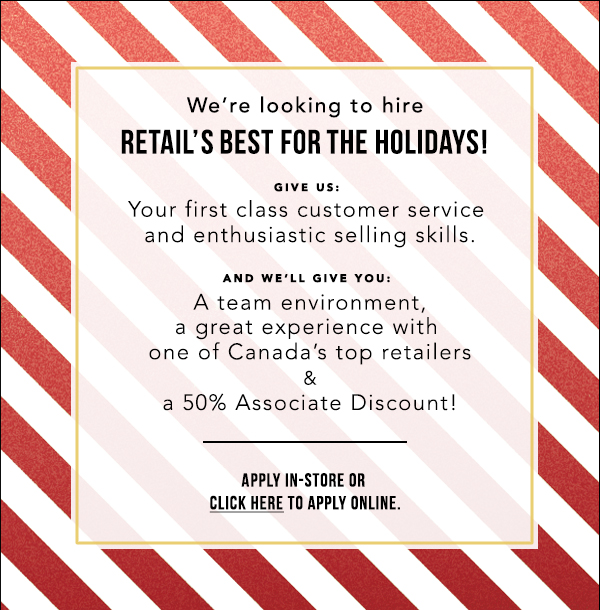 We're Looking To Hire Retail's Best For This Holiday Season! Click To Apply Online Or In-store!