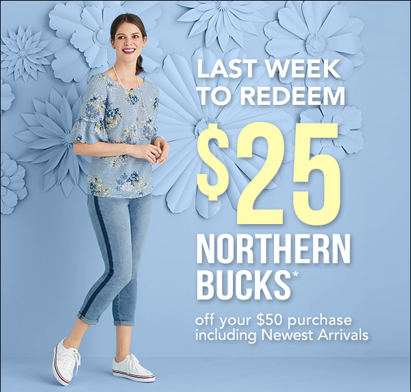 Last Week To Redeem $25 Northern Bucks Off Your $50 Purchase Of New Arrivals! In-store only.
